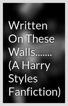 """""""Written On These Walls....... (A Harry Styles Fanfiction) - Guys. This one is really good. It's so different from all the other ones, so Please read!!! And leave comments, and vote and such so that a new update will be made! Please!!!! I promise, you won't be sorry you read it!"""