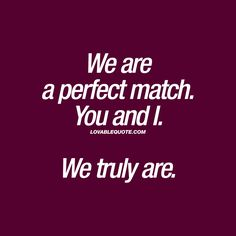 We are a perfect match. You and I. We truly are. ❤ When you meet someone and you are a perfect match. When you truly are PERFECT for each other. ❤ #perfectmatch