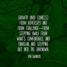 Growth only come[s] from adversity and from challengefrom stepping away from what's comfortable and familiar and stepping out into the unknown. — Ben Saunders