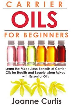 Carrier Oils For Beginners: Learn the Miraculous Benefits of Carrier Oils for Health and Beauty when Mixed With Essential Oils (Why Carrier Oils are Vitally ... Maximizing Your Total Health and Vitality) by Joanne Curtis, http://www.amazon.com/dp/B00M34BWGM/ref=cm_sw_r_pi_dp_ml51tb10NCJ07