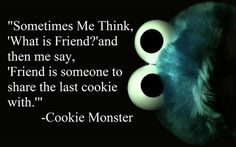 Friend is someone to share last cookie with. - Cookie Monster | 16 Ways To Tell You're On Tumblr