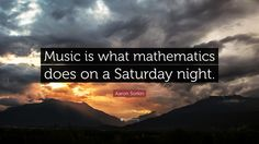 Music is what mathematics does on a Saturday night. - Aaron Sorkin