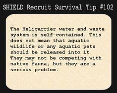 S.H.I.E.L.D. Recruit Survival Tip #102:The Helicarrier water and waste system is self-contained. This does not mean that aquatic wildlife or any aquatic pets should be released into it. They may not be competing with native fauna, but they are a serious problem. [Submitted by notablipintime]