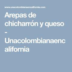 Arepas de chicharrón y queso - Unacolombianaencalifornia Chicharrones, Food Picks, Queso, Cooking Recipes, Dishes, Meals, Diets, Chef Recipes