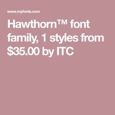 Hawthorn™ font family, 1 styles from $35.00 by ITC
