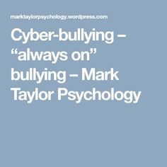 "Cyber-bullying – ""always on"" bullying – Mark Taylor Psychology"