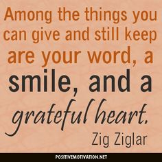 """Among the things you can give and still keep are your word, a smile, and a grateful heart."" ― Zig Ziglar  http://www.positivemotivation.net/among-the-things-you-can-give-and-still-keep-are-your-word-a-smile-and-a-grateful-heart-%E2%80%95-zig-ziglar-daily-inspirational-quote/"