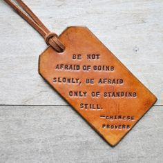 """""""Be not afraid of going slowly, be afraid only of standing still.""""   This is an awesome luggage tag!"""