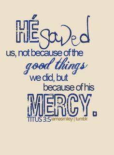 Love this verse. He (Jesus) saved us, not because of the good things we did, but because of his mercy. ~ Titus Essence of it all: Saved by Grace Through our faith in Him Bible Scriptures, Bible Quotes, Me Quotes, Biblical Quotes, Religious Quotes, Wisdom Quotes, Great Quotes, Quotes To Live By, Inspirational Quotes