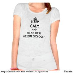 Keep Calm and Trust Your Wellsite Geologist Tshirts