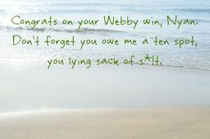 Congrats on your Webby win, Nyan. Don't forget you owe me a ten spot, you lying sack of s*!t.