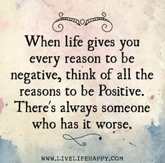 When life gives you every reason to be negative, think of all the reasons to be positive. There's always someone who has it worse. by deeplifequotes, via Flickr