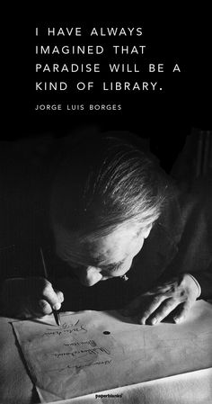 """I have always imagined that Paradise will be a kind of library."" - Jorge Luis Borges"