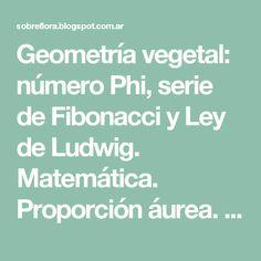Geometría vegetal: número Phi, serie de Fibonacci y Ley de Ludwig. Matemática. Proporción áurea. Leonardo Da Vinci y su regla.