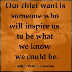 """Our chief want is someone who will inspire us to be what we know we could be."" ~ Ralph Waldo Emerson #quote"