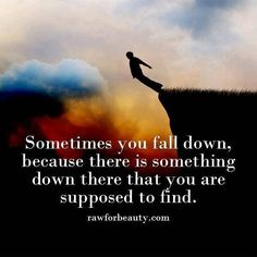 Sometimes you fall down, because there is something <3 . . . down there that you are supposed to find :) . . . !!!