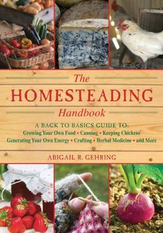 The Homestead Survival: The Homesteading Handbook: A Back to Basics Guide to Growing Your Own Food, Canning, Keeping Chickens, Generating Your Own Energy, Crafting, Herbal Medicine, and More Book