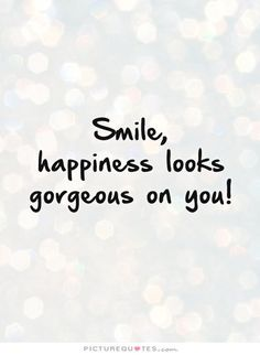 Smile, happiness looks gorgeous on you!. Picture Quotes.