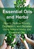 Free Kindle Book - Essential Oils and Herbs: How to Reduce Anxiety, Depression, and Diabetes Using Natural Herbs and Essential Oils: Essential Oils, Aromatherapy, Depression, Diabetes, Herbal Remedies, Antibiotics) Check more at www.free-kindle-b...
