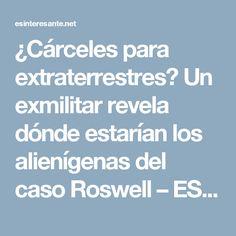¿Cárceles para extraterrestres? Un exmilitar revela dónde estarían los alienígenas del caso Roswell – ES interesante