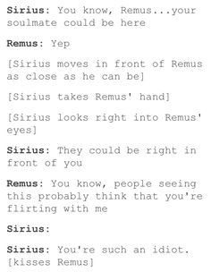 Extra: R: 'Sirius, what was that about?' S: 'Here I thought you were smart, I love you, Remus John Lupin, I always have, and always will' (The entire great Hall starts clapping like mad because OMFG WOLFSTAR FINALLY) R: 'Well, Sirius Orion Black, I can say the same to you' AND THEY LIVED HAPPILY EVER AFTER AND NO ONE DIED AND HARRY HAD A NICE LIFE THE END