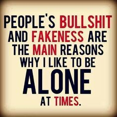 Peoples bullshit and fakeness are the main reasons why I like to be alone at times.