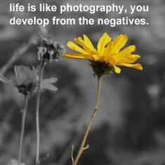 Life is like photography, you develop from the negatives <3