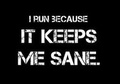 I run because it keeps me sane