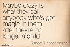 Robert R. Mccammon: Maybe crazy is what they call anybody who's got magic in them after they're no longer a child. magic, child. Meetville Quotes