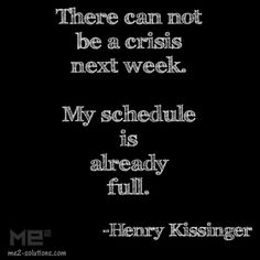 There can not be a crisis next week. My schedule is already full. - Henry Kissinger Business quotes, crisis management quotes
