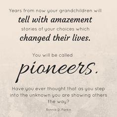 """""""Our path may not be [the same as those in the past]. But whatever it is, it will demand faith in every footstep. Years from now your grandchildren will tell with amazement stories of your choices which changed their lives. You will be called their pioneers. Have you ever thought that as you step into the unknown, you are showing others the way?"""" From #SisterParkin's #LDSconf http://facebook.com/223271487682878 talk http://lds.org/general-conference/1997/04/finding-faith-in-every-footstep"""