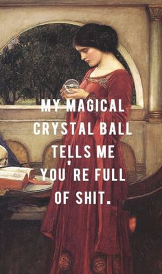 my magical crystal ball tells me you're full of shit