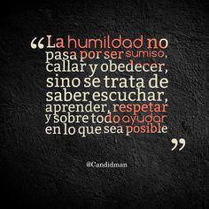 """""""La humildad no pasa por ser sumiso, callar y obedecer, sino se trata de saber escuchar, aprender, respetar y sobre todo ayudar en lo que sea posible"""". #Citas #Frases @Candidman"""