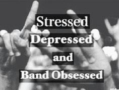 Stressed depressed and band obsessed
