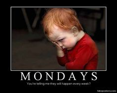 Mondays, You're telling me they will happen every week?