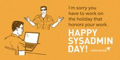 Sorry you have to work on the holiday honoring your work. Sysadmin Day, You Working, Ecards, Humor, Memes, Creative, Happy, Holiday, E Cards