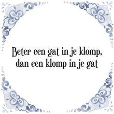 Beter een gat in je klomp, dan een klomp in je gat - Bekijk of bestel deze Tegel nu op Tegelspreuken.nl