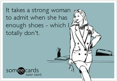 It takes a strong woman to admit when she has enough shoes- which I totally don't