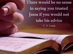 There would be no sense in saying you trusted Jesus if you would not take his advice. C.S Lewis