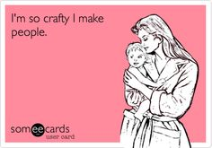 Funny Birthday Ecard: I'm so crafty I make people.