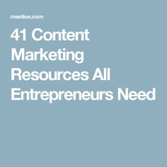 41 Content Marketing Resources All Entrepreneurs Need