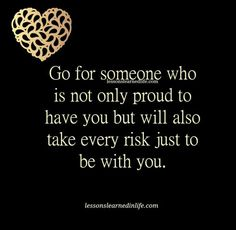 Go for someone who is not only proud to have you but will also take every risk just to be with you.