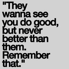 they wanna see you do good, but never better than them. remember that.