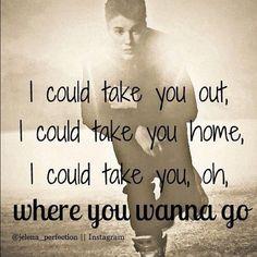 Take you-Justin Bieber... you can take me wherever you want! :)