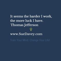 More hard work, more luck! xo www.SueDavey.com Train Your Mind. Change Your Life!