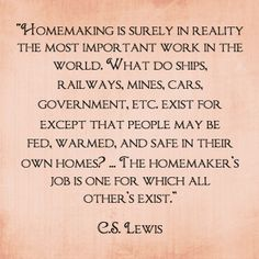 CS Lewis...Homemaking.   The hand that rocks the cradle rules the world.  It is no small thing.