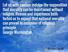 Let us with caution indulge the supposition that morality can be maintained without religion. Reason and experience both forbid us to expect that national morality can prevail in exclusion of religious principle. George Washington