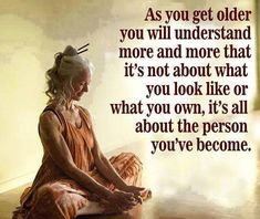 It is the person you have become!