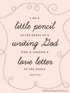 "Mother Teresa quotes are just wonderful. I think all people are ""pencils"". At least, i think we should all try to be Quotable Quotes, Me Quotes, Cool Words, Wise Words, Mother Teresa Quotes, Love Letters, Christian Quotes, Beautiful Words, In This World"