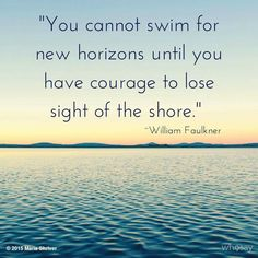 You cannot swim for new horizons until you have courage to lose sight of the shore